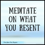 meditate-on-what-you-resent