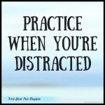 practice-when-youre-distracted